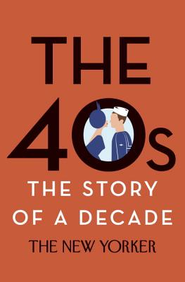 The 40s: The Story of a Decade - The New Yorker Magazine, and Remnick, David (Introduction by), and White, E B (Contributions by)