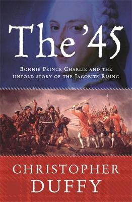The '45: Bonnie Prince Charlie and the Untold Story of the Jacobite Rising - Duffy, Christopher