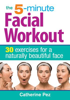 The 5-Minute Facial Workout: 30 Exercises for a Naturally Beautiful Face - Pez, Catherine