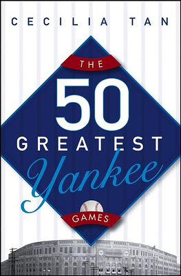 The 50 Greatest Yankee Games - Tan, Cecilia