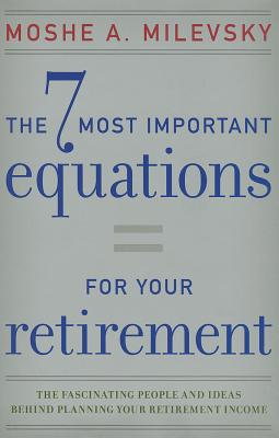 The 7 Most Important Equations for Your Retirement: The Fascinating People and Ideas Behind Planning Your Retirement Income - Milevsky, Moshe A.