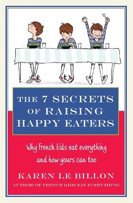 The 7 Secrets of Raising Happy Eaters: Why French kids eat everything and how yours can too! - Le Billon, Karen