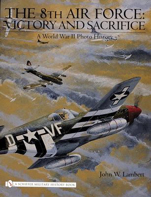 The 8th Air Force: Victory and Sacrifice: A World War II Photo History - Lambert, John W