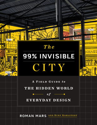 The 99% Invisible City: A Field Guide to the Hidden World of Everyday Design - Mars, Roman, and Kohlstedt, Kurt