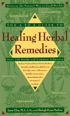 The A-Z Guide to Healing Herbal Remedies: Over 100 Herbs and Common Ailments - Elias, Jason, and Masline, Shelagh