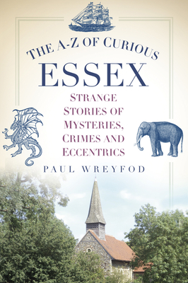 The A-Z of Curious Essex: Strange Stories of Mysteries, Crimes and Eccentrics - Wreyford, Paul