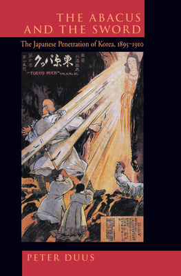 The Abacus and the Sword: The Japanese Penetration of Korea 1895-1910 - Duus, Peter