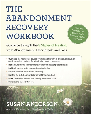 The Abandonment Recovery Workbook: Guidance Through the Five Stages of Healing from Abandonment, Heartbreak, and Loss - Anderson, Susan