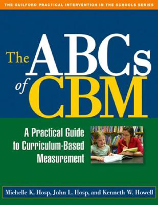 The ABCs of CBM: A Practical Guide to Curriculum-Based Measurement - Hosp, Michelle K, PhD, and Hosp, John L, PhD, and Howell, Kenneth W, PhD