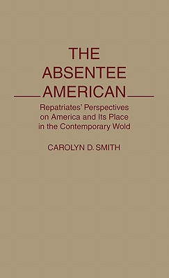 The Absentee American: Repatriates' Perspectives on America and Its Place in the Contemporary World - Smith, Carolyn D