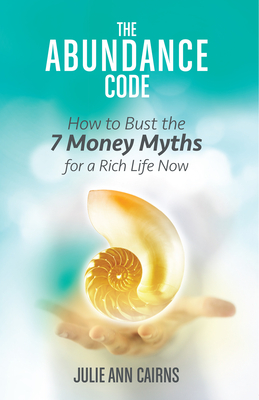 The Abundance Code: How to Bust the 7 Money Myths for a Rich Life Now - Cairns, Julie