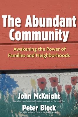 The Abundant Community: Awakening the Power of Families and Neighborhoods - McKnight, John, and Block, Peter