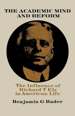 The Academic Mind and Reform: The Influence of Richard T. Ely in American Life - Rader, Benjamin G