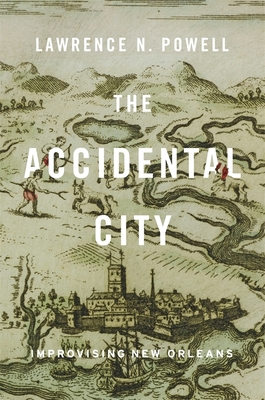 The Accidental City: Improvising New Orleans - Powell, Lawrence N
