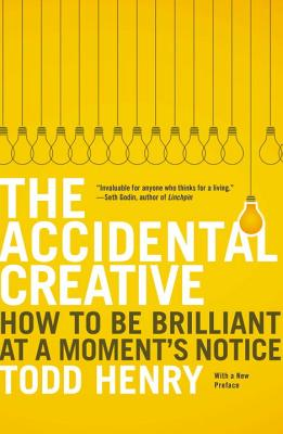 The Accidental Creative: How to Be Brilliant at a Moment's Notice - Henry, Todd
