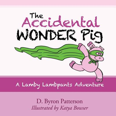 The Accidental Wonder Pig: A Lamby Lambpants Adventure - Patterson, D Byron