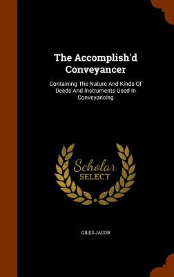 The Accomplish'd Conveyancer: Containing the Nature and Kinds of Deeds and Instruments Used in Conveyancing - Jacob, Giles