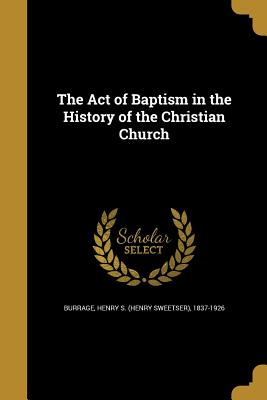 The Act of Baptism in the History of the Christian Church - Burrage, Henry S (Henry Sweetser) 1837 (Creator)