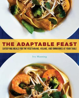 The Adaptable Feast: Satisfying Meals for the Vegetarians, Vegans, and Omnivores at Your Table - Manning, Ivy, and Torrence, Gregor (Photographer)