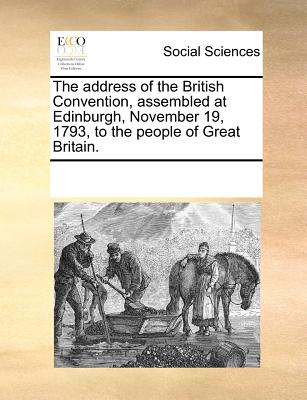 The Address of the British Convention, Assembled at Edinburgh, November 19, 1793, to the People of Great Britain. - Multiple Contributors