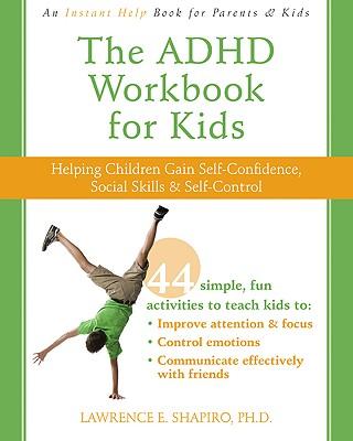 The ADHD Workbook for Kids: Helping Children Gain Self-Confidence, Social Skills, & Self-Control - Shapiro, Lawrence E, PH.D.