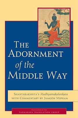 The Adornment of the Middle Way - Shantarakshita, and Mipham, Jamgon (Commentaries by), and The Padmakara Translation Group (Translated by)