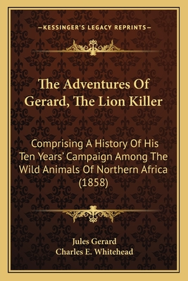 The Adventures of Gerard, the Lion Killer: Comprising a History of His Ten Years' Campaign Among the Wild Animals of Northern Africa (1858) - Gerard, Jules, and Whitehead, Charles E (Editor)