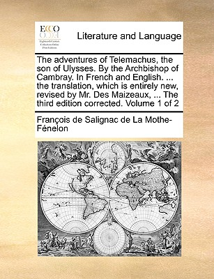 The Adventures of Telemachus, the Son of Ulysses. by the Archbishop of Cambray. in French and English. ... the Translation, Which Is Entirely New, Revised by Mr. Des Maizeaux, ... the Third Edition Corrected. Volume 1 of 2 - Fnelon, Franois De Salignac De La Mo