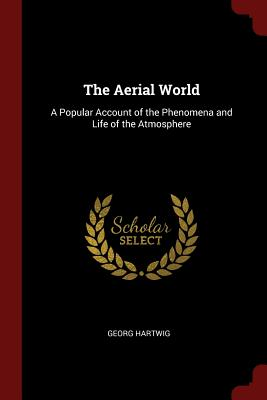 The Aerial World: A Popular Account of the Phenomena and Life of the Atmosphere - Hartwig, Georg