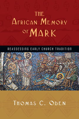 The African Memory of Mark: Reassessing Early Church Tradition - Oden, Thomas C, Dr.
