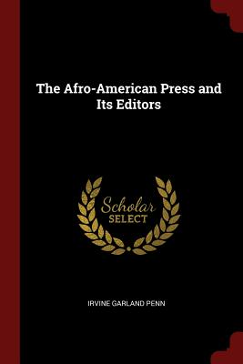 The Afro-American Press and Its Editors - Penn, Irvine Garland
