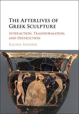 The Afterlives of Greek Sculpture: Interaction, Transformation, and Destruction - Kousser, Rachel Meredith