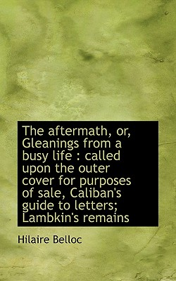 The Aftermath, Or, Gleanings from a Busy Life: Called Upon the Outer Cover for Purposes of Sale, CA - Belloc, Hilaire