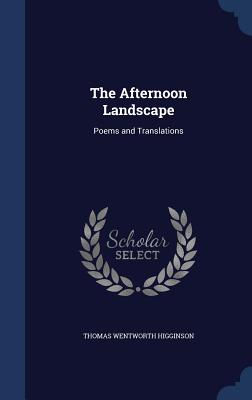 The Afternoon Landscape: Poems and Translations - Higginson, Thomas Wentworth