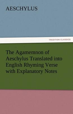 The Agamemnon of Aeschylus Translated Into English Rhyming Verse with Explanatory Notes - Aeschylus