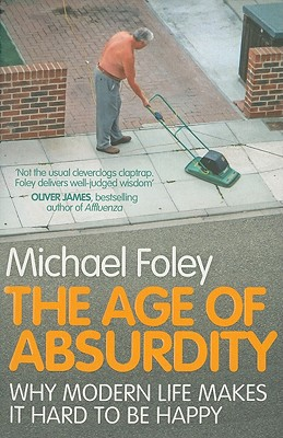 The Age of Absurdity: Why Modern Life makes it Hard to be Happy - Foley, Michael