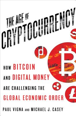 The Age of Cryptocurrency: How Bitcoin and Digital Money Are Challenging the Global Economic Order - Vigna, Paul, and Casey, Michael J