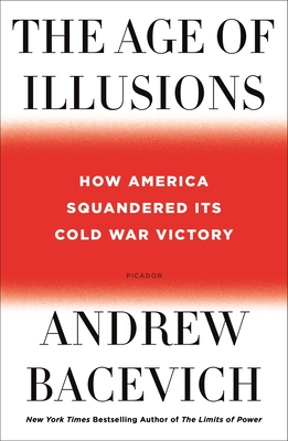 The Age of Illusions: How America Squandered Its Cold War Victory - Bacevich, Andrew
