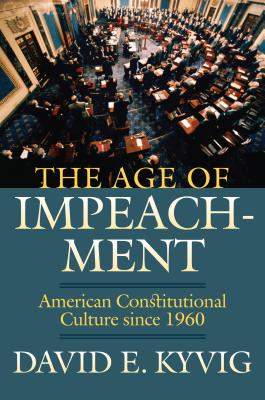 The Age of Impeachment: American Constitutional Culture Since 1960 - Kyvig, David E