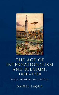 The Age of Internationalism and Belgium, 1880-1930: Peace, Progress and Prestige - Laqua, Daniel