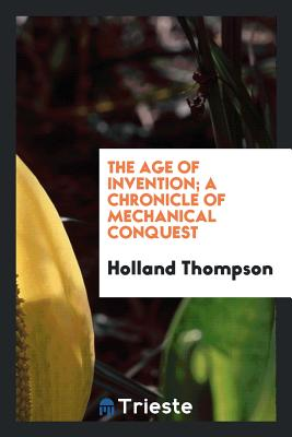 The Age of Invention; A Chronicle of Mechanical Conquest - Thompson, Holland