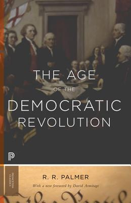 The Age of the Democratic Revolution: A Political History of Europe and America, 1760-1800 - Updated Edition - Palmer, R R, and Armitage, David (Foreword by)