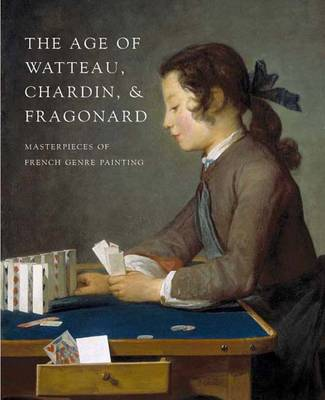 The Age of Watteau, Chardin, and Fragonard: Masterpieces of French Genre Painting - Conisbee, Philip, and Gaehtgens, Thomas, and Bailey, Colin B, Mr. (Editor)