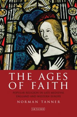 The Ages of Faith: Popular Religion in Late Medieval England and Western Europe - Tanner, Norman
