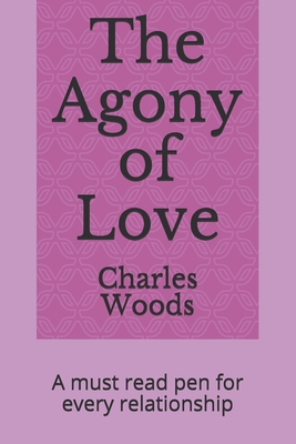 The Agony of Love: A must read pen for every relationship - Woods, Charles