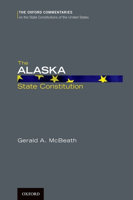 The Alaska State Constitution - McBeath, Gerald A, Professor, Ph.D.
