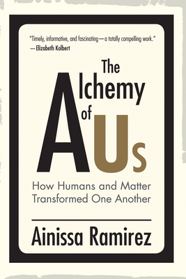 The Alchemy of Us: How Humans and Matter Transformed One Another - Ramirez, Ainissa