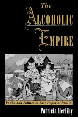 The Alcoholic Empire: Vodka & Politics in Late Imperial Russia - Herlihy, Patricia