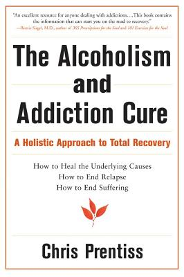The Alcoholism and Addiction Cure: A Holistic Approach to Total Recovery - Prentiss, Chris, and Prentiss, Pax