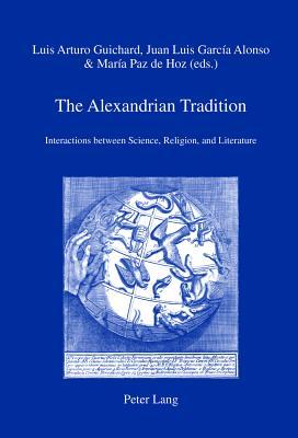 The Alexandrian Tradition: Interactions between Science, Religion, and Literature - Guichard, Luis Arturo (Editor), and Garcia Alonso, Juan Luis (Editor), and Paz de Hoz, Maria (Editor)
